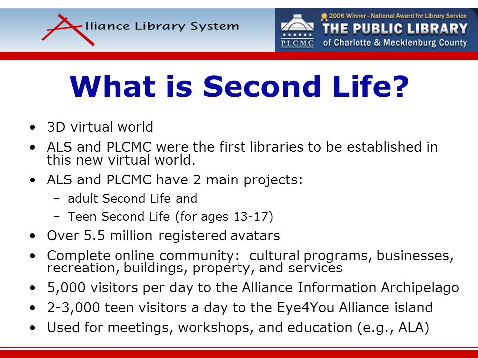 What is Second Life? 3D virtual world ALS and PLCMC were the first libraries to be established in this new virtual world. ALS and PLCMC have 2 main pr