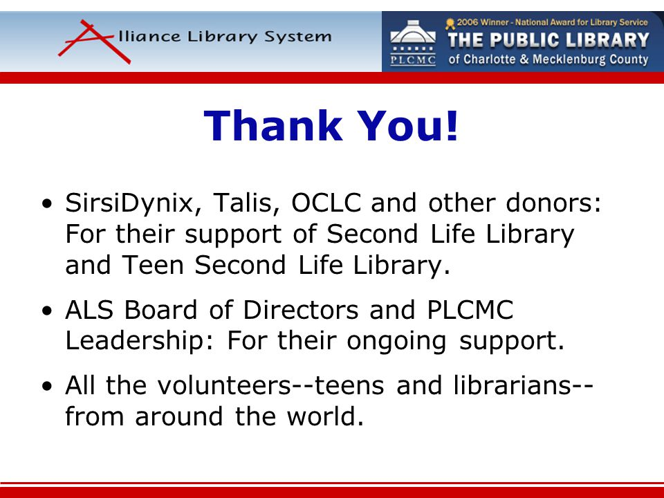 Thank You! SirsiDynix, Talis, OCLC and other donors: For their support of Second Life Library and Teen Second Life Library. ALS Board of Directors and