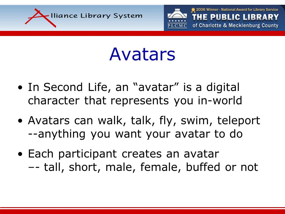 Avatars In Second Life, an avatar is a digital character that represents you in-world Avatars can walk, talk, fly, swim, teleport --anything you want your avatar to do Each participant creates an avatar –- tall, short, male, female, buffed or not