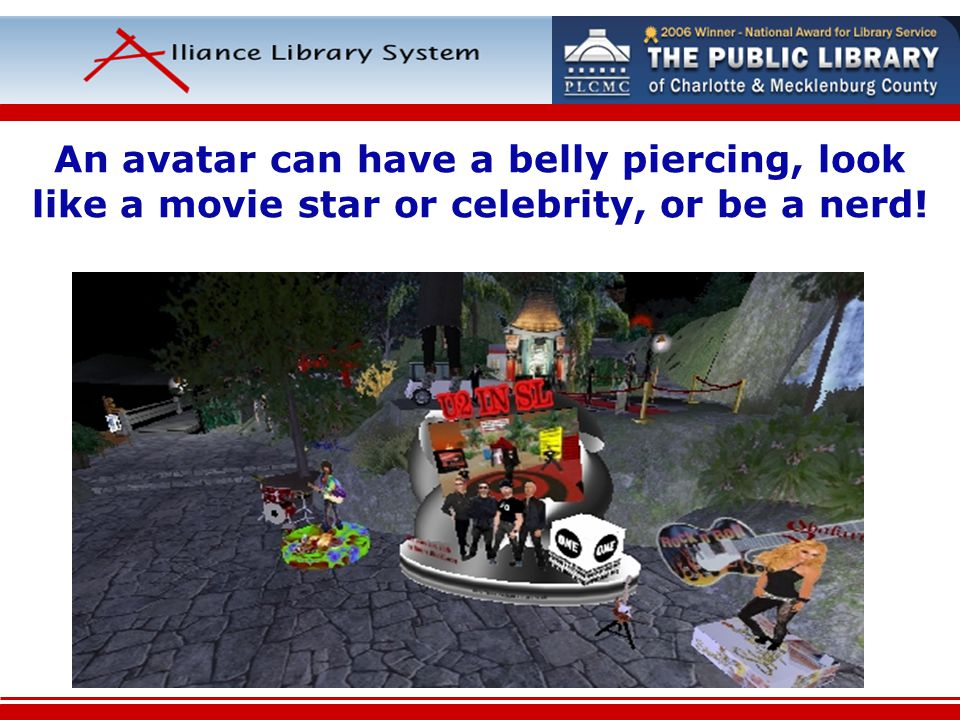 An avatar can have a belly piercing, look like a movie star or celebrity, or be a nerd!