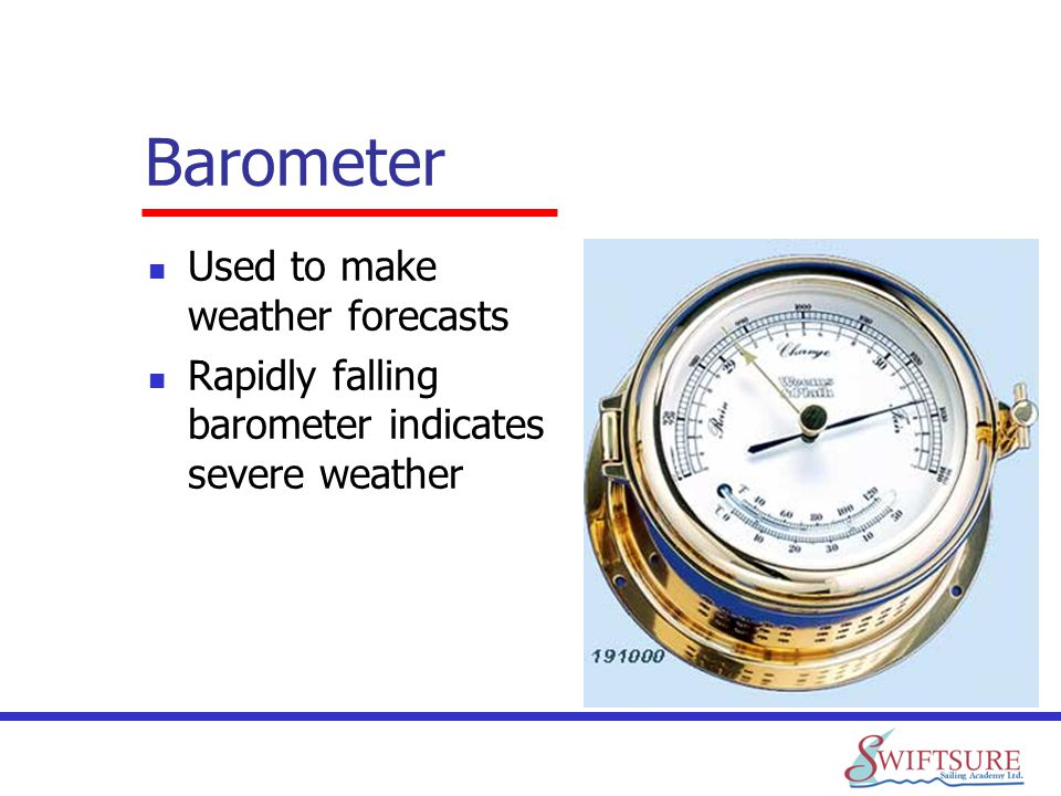 Barometer Used to make weather forecasts Rapidly falling barometer indicates severe weather