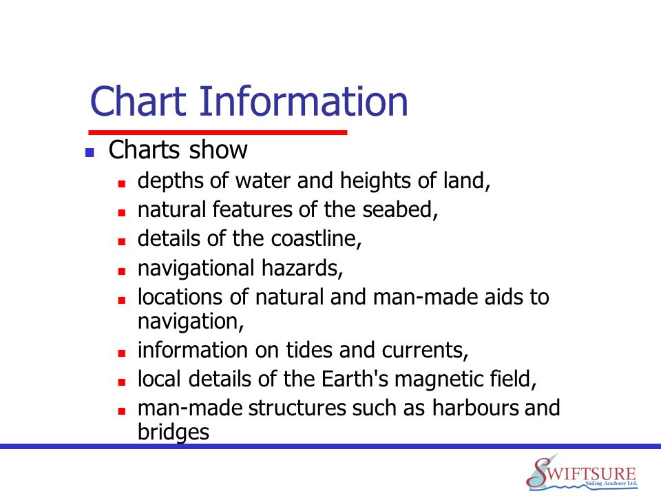 Chart Information Charts show depths of water and heights of land, natural features of the seabed, details of the coastline, navigational hazards, loc