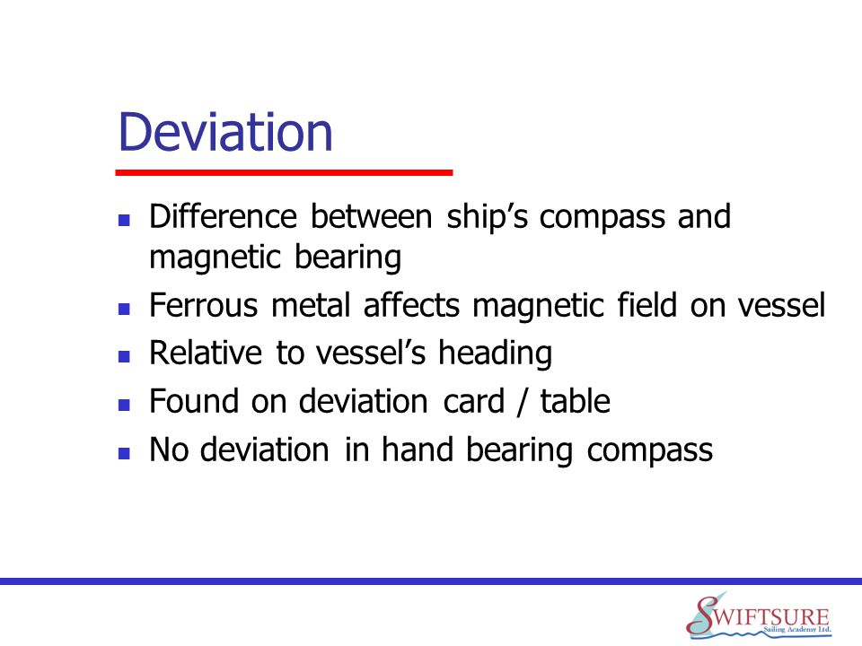 Deviation Difference between ships compass and magnetic bearing Ferrous metal affects magnetic field on vessel Relative to vessels heading Found on de