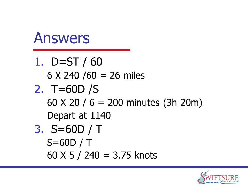 Answers 1.D=ST / 60 6 X 240 /60 = 26 miles 2.T=60D /S 60 X 20 / 6 = 200 minutes (3h 20m) Depart at 1140 3.S=60D / T S=60D / T 60 X 5 / 240 = 3.75 knot