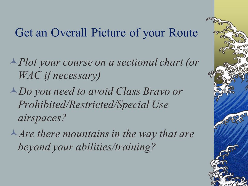 Get an Overall Picture of your Route Plot your course on a sectional chart (or WAC if necessary) Do you need to avoid Class Bravo or Prohibited/Restri
