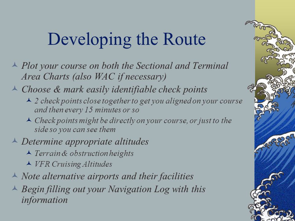Developing the Route Plot your course on both the Sectional and Terminal Area Charts (also WAC if necessary) Choose & mark easily identifiable check p