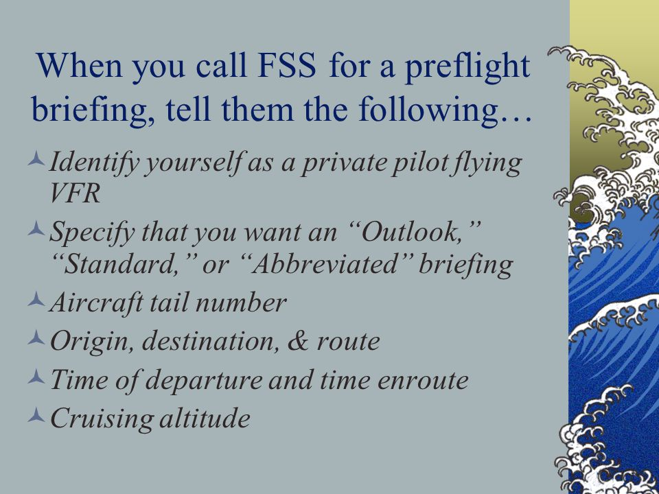 When you call FSS for a preflight briefing, tell them the following… Identify yourself as a private pilot flying VFR Specify that you want an Outlook,