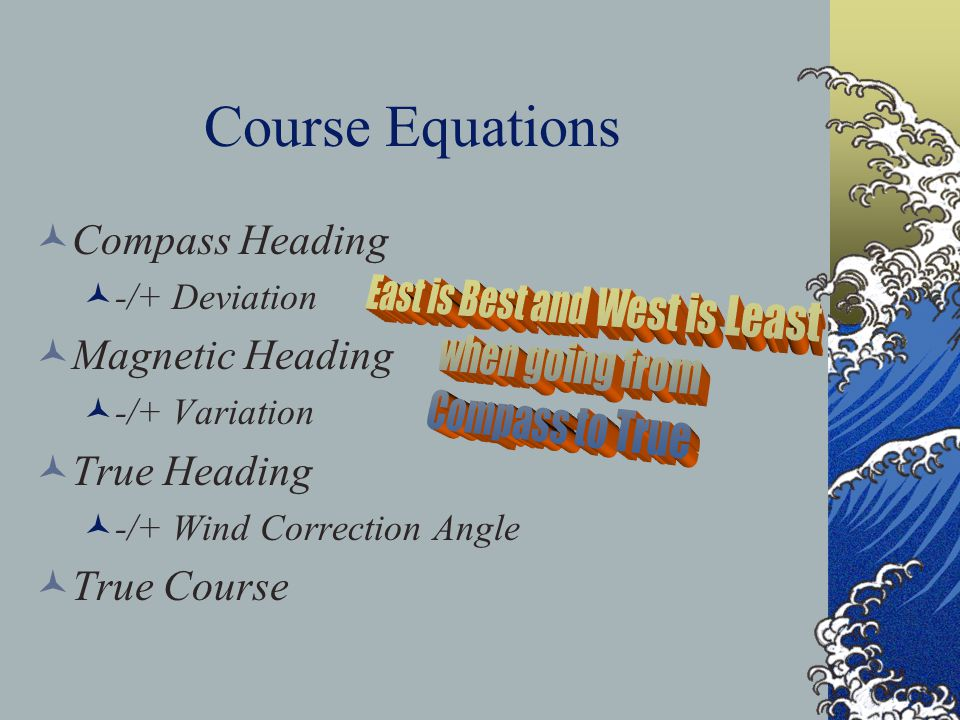 Course Equations Compass Heading -/+ Deviation Magnetic Heading -/+ Variation True Heading -/+ Wind Correction Angle True Course