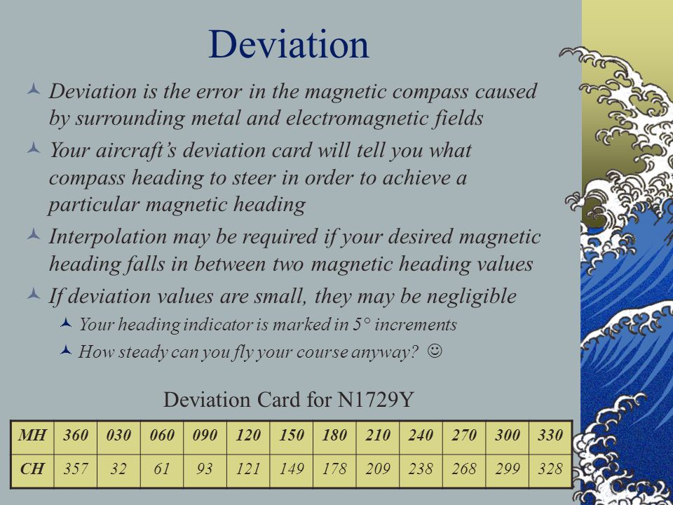 Deviation is the error in the magnetic compass caused by surrounding metal and electromagnetic fields Your aircrafts deviation card will tell you what