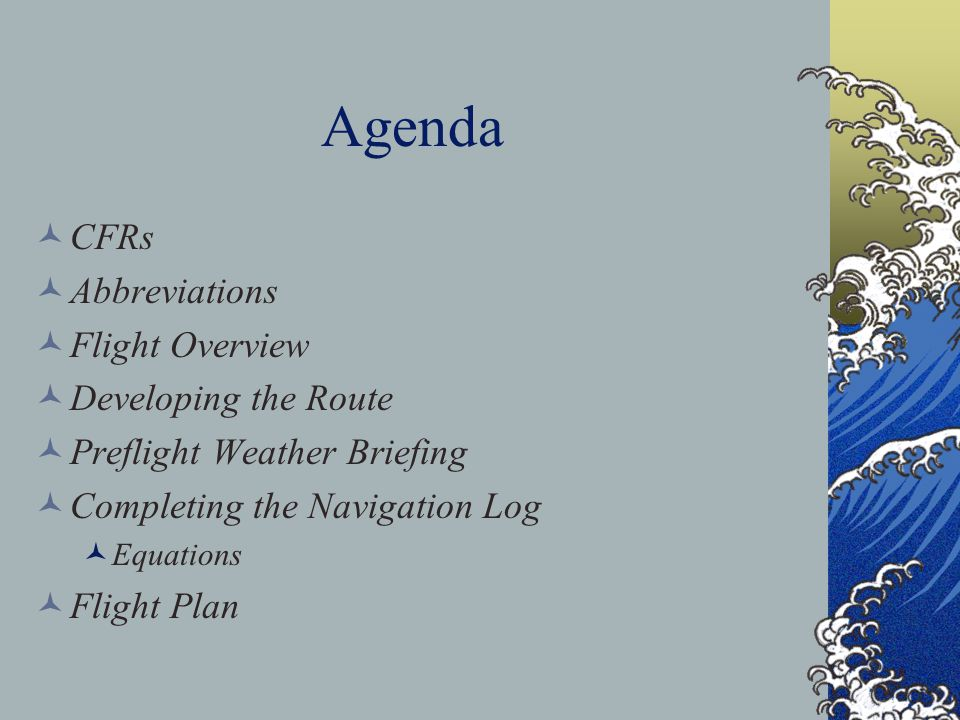 Agenda CFRs Abbreviations Flight Overview Developing the Route Preflight Weather Briefing Completing the Navigation Log Equations Flight Plan