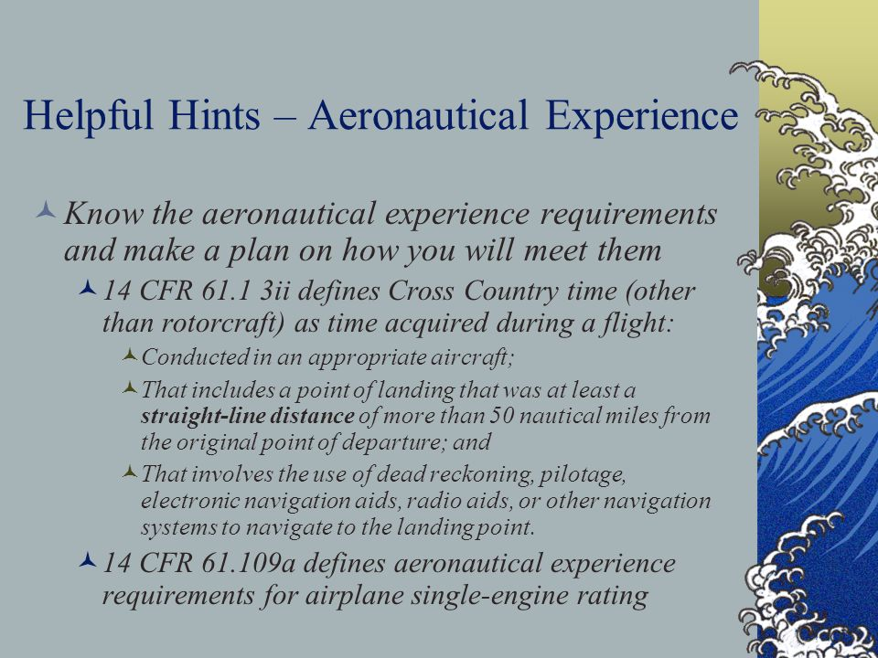 Helpful Hints – Aeronautical Experience Know the aeronautical experience requirements and make a plan on how you will meet them 14 CFR 61.1 3ii define