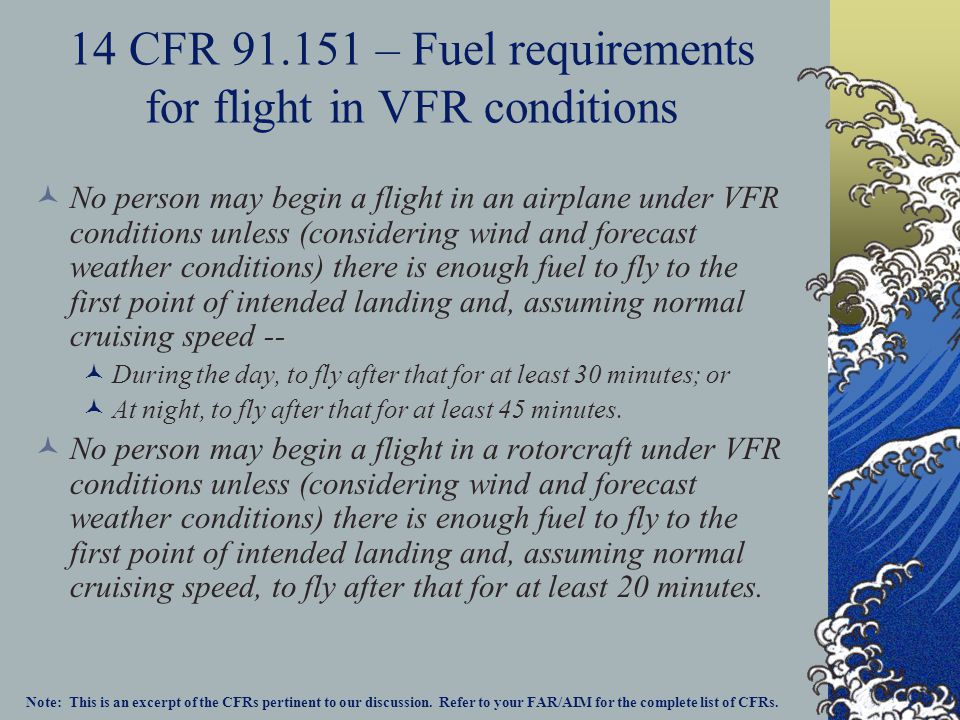 14 CFR 91.151 – Fuel requirements for flight in VFR conditions No person may begin a flight in an airplane under VFR conditions unless (considering wi