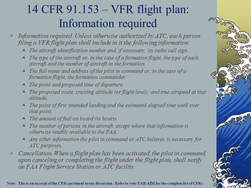 14 CFR 91.153 – VFR flight plan: Information required Information required. Unless otherwise authorized by ATC, each person filing a VFR flight plan s