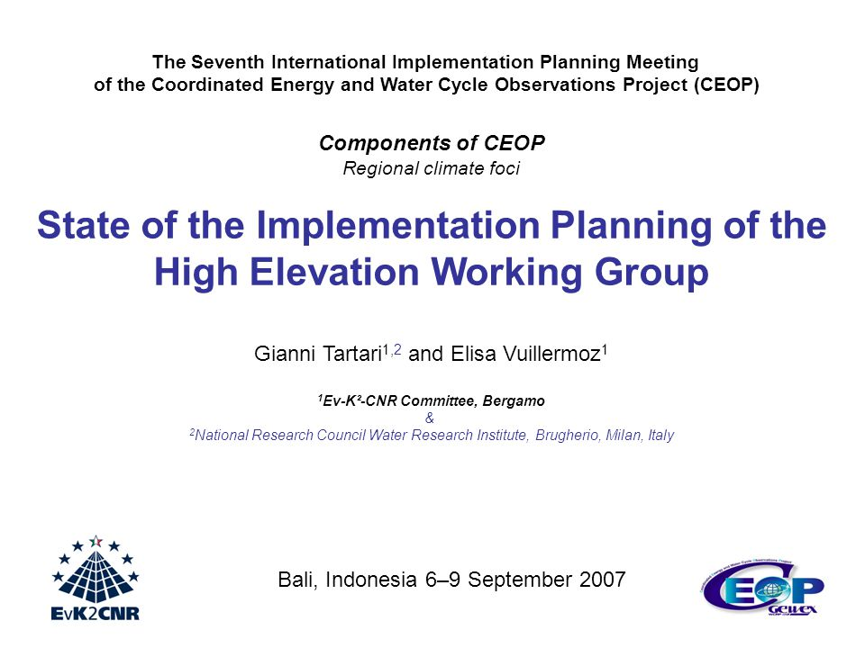Components of CEOP Regional climate foci State of the Implementation Planning of the High Elevation Working Group Gianni Tartari 1,2 and Elisa Vuillermoz 1 1 Ev-K²-CNR Committee, Bergamo & 2 National Research Council Water Research Institute, Brugherio, Milan, Italy The Seventh International Implementation Planning Meeting of the Coordinated Energy and Water Cycle Observations Project (CEOP) Bali, Indonesia 6–9 September 2007