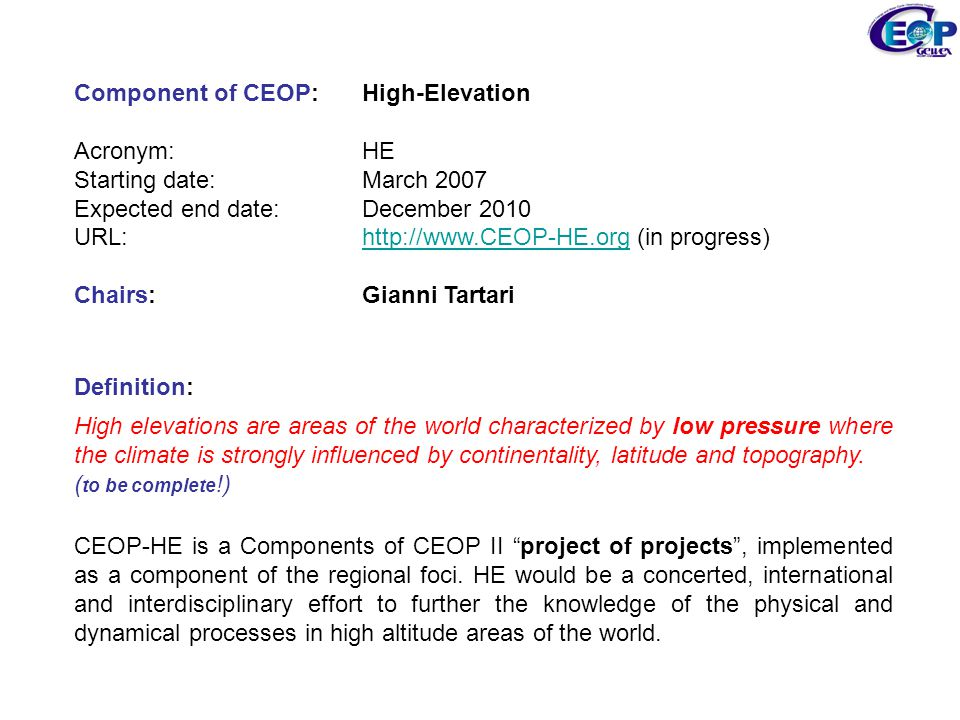 Component of CEOP: High-Elevation Acronym: HE Starting date: March 2007 Expected end date: December 2010 URL: http://www.CEOP-HE.org (in progress)http://www.CEOP-HE.org Chairs: Gianni Tartari Definition: High elevations are areas of the world characterized by low pressure where the climate is strongly influenced by continentality, latitude and topography.