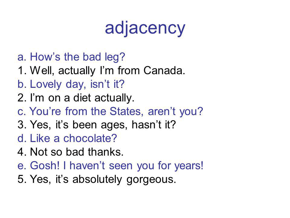 adjacency a. Hows the bad leg. 1. Well, actually Im from Canada.