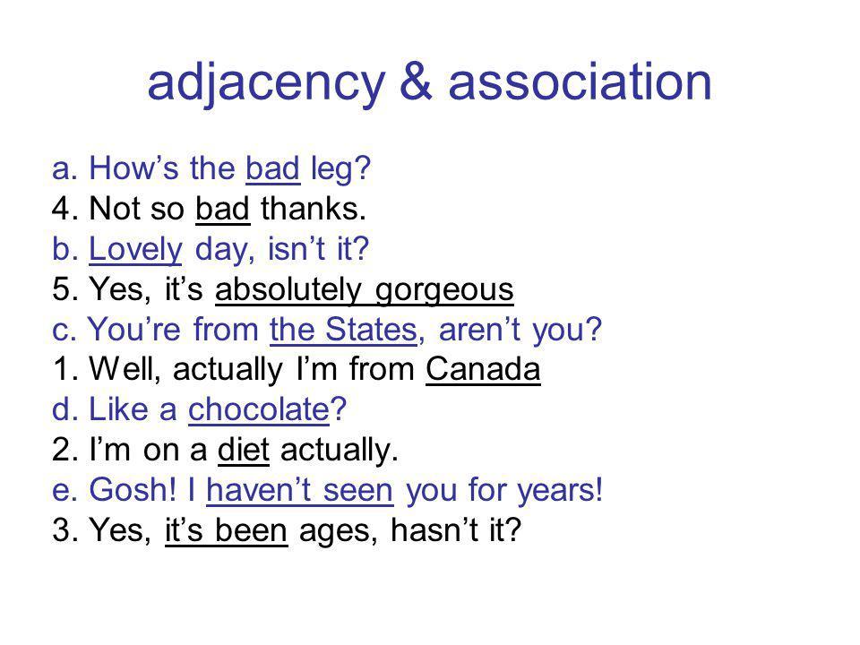 adjacency & association a. Hows the bad leg. 4. Not so bad thanks.