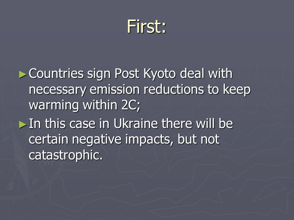 First: Countries sign Post Kyoto deal with necessary emission reductions to keep warming within 2C; Countries sign Post Kyoto deal with necessary emission reductions to keep warming within 2C; In this case in Ukraine there will be certain negative impacts, but not catastrophic.