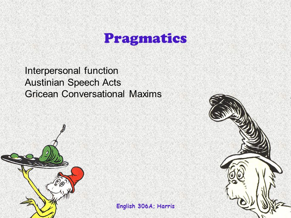 English 306A; Harris 1 Pragmatics Interpersonal function Austinian Speech Acts Gricean Conversational Maxims