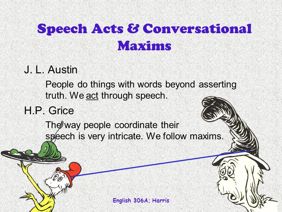 English 306A; Harris 18 Speech Acts & Conversational Maxims J. L. Austin People do things with words beyond asserting truth. We act through speech. H.