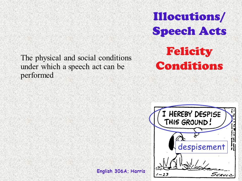 English 306A; Harris 24 despisement The physical and social conditions under which a speech act can be performed Illocutions/ Speech Acts Felicity Con