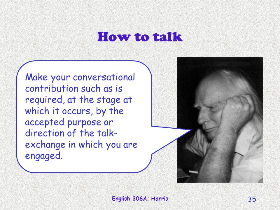 English 306A; Harris 35 How to talk Make your conversational contribution such as is required, at the stage at which it occurs, by the accepted purpos