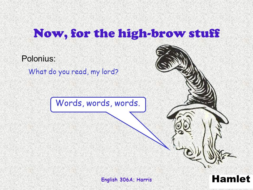 English 306A; Harris 71 Now, for the high-brow stuff Polonius: What do you read, my lord? Hamlet Words, words, words.