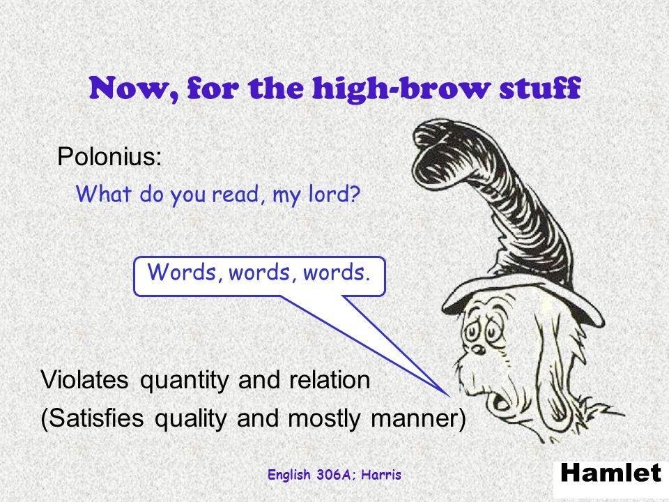 English 306A; Harris 72 Now, for the high-brow stuff Polonius: What do you read, my lord? Hamlet Words, words, words. Violates quantity and relation (