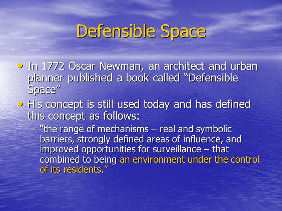 Defensible Space In 1772 Oscar Newman, an architect and urban planner published a book called Defensible Space In 1772 Oscar Newman, an architect and urban planner published a book called Defensible Space His concept is still used today and has defined this concept as follows: His concept is still used today and has defined this concept as follows: –the range of mechanisms – real and symbolic barriers, strongly defined areas of influence, and improved opportunities for surveillance – that combined to being an environment under the control of its residents.