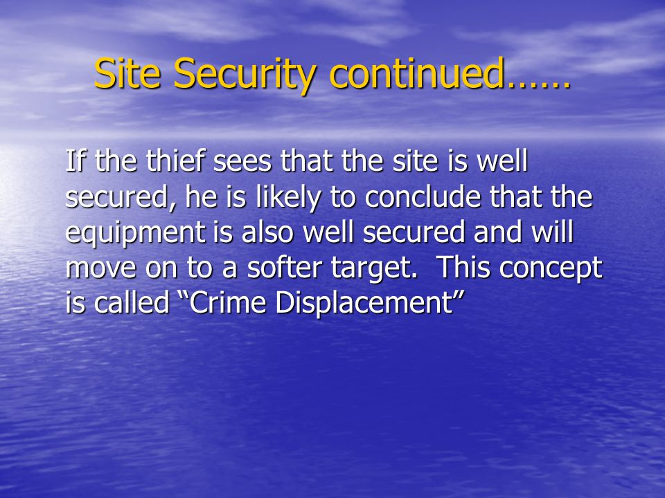 Site Security continued…… If the thief sees that the site is well secured, he is likely to conclude that the equipment is also well secured and will move on to a softer target.