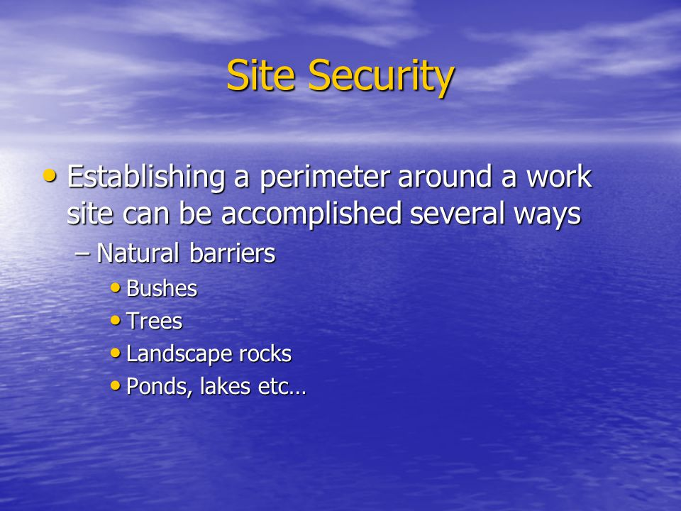 Site Security Establishing a perimeter around a work site can be accomplished several ways –N–N–N–Natural barriers Bushes Trees Landscape rocks Ponds,