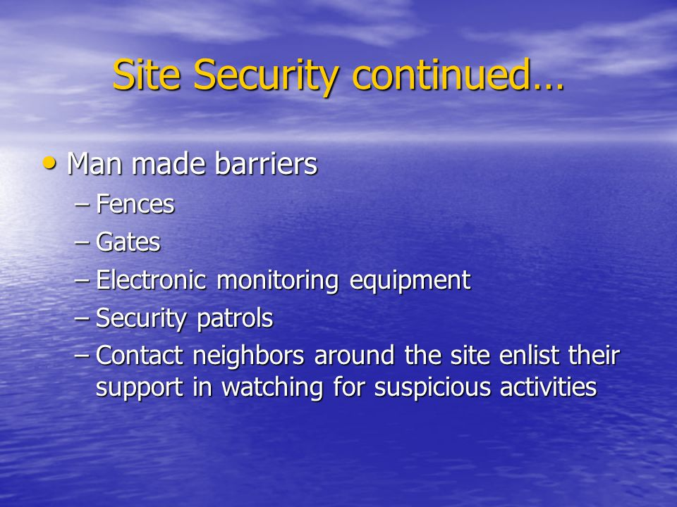 Site Security continued… Man Man made barriers –Fences –Gates –Electronic –Electronic monitoring equipment –Security –Security patrols –Contact –Conta