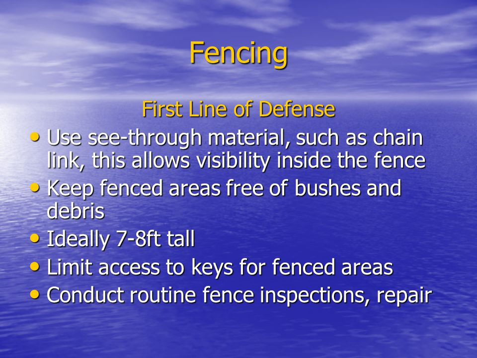 Fencing First Line of Defense Use see-through material, such as chain link, this allows visibility inside the fence Use see-through material, such as chain link, this allows visibility inside the fence Keep fenced areas free of bushes and debris Keep fenced areas free of bushes and debris Ideally 7-8ft tall Ideally 7-8ft tall Limit access to keys for fenced areas Limit access to keys for fenced areas Conduct routine fence inspections, repair Conduct routine fence inspections, repair