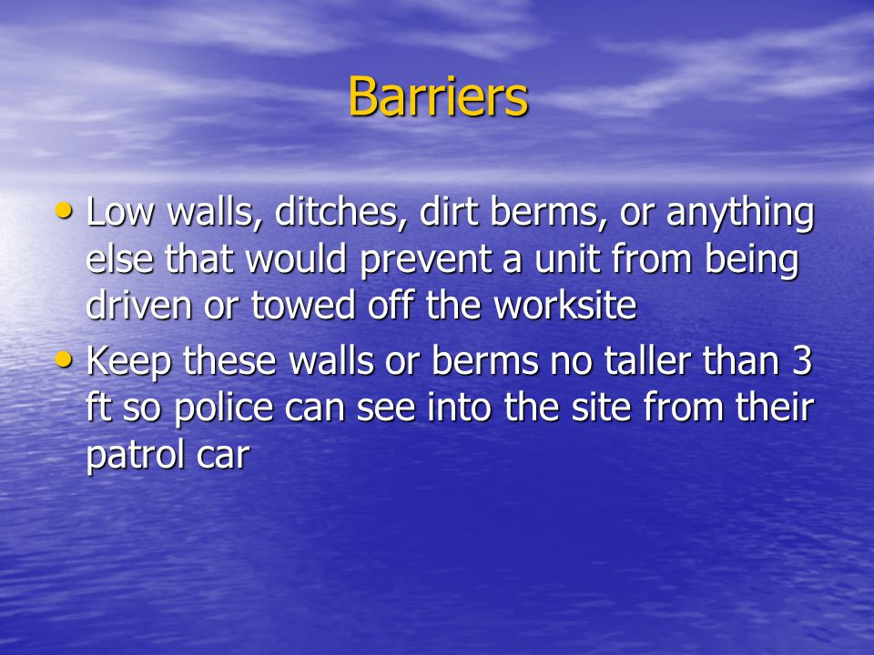 Barriers Low walls, ditches, dirt berms, or anything else that would prevent a unit from being driven or towed off the worksite Low walls, ditches, dirt berms, or anything else that would prevent a unit from being driven or towed off the worksite Keep these walls or berms no taller than 3 ft so police can see into the site from their patrol car Keep these walls or berms no taller than 3 ft so police can see into the site from their patrol car