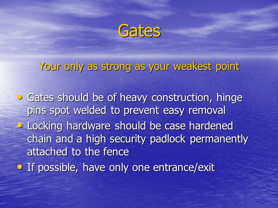 Gates Your only as strong as your weakest point Gates should be of heavy construction, hinge pins spot welded to prevent easy removal Gates should be of heavy construction, hinge pins spot welded to prevent easy removal Locking hardware should be case hardened chain and a high security padlock permanently attached to the fence Locking hardware should be case hardened chain and a high security padlock permanently attached to the fence If possible, have only one entrance/exit If possible, have only one entrance/exit