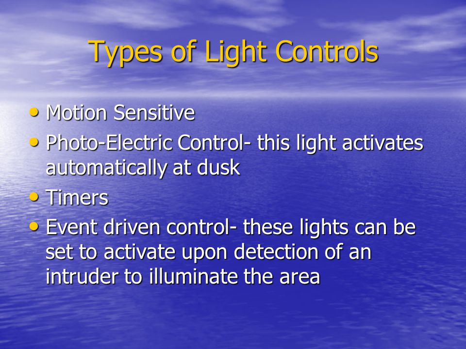 Types of Light Controls Motion Sensitive Motion Sensitive Photo-Electric Control- this light activates automatically at dusk Photo-Electric Control- this light activates automatically at dusk Timers Timers Event driven control- these lights can be set to activate upon detection of an intruder to illuminate the area Event driven control- these lights can be set to activate upon detection of an intruder to illuminate the area
