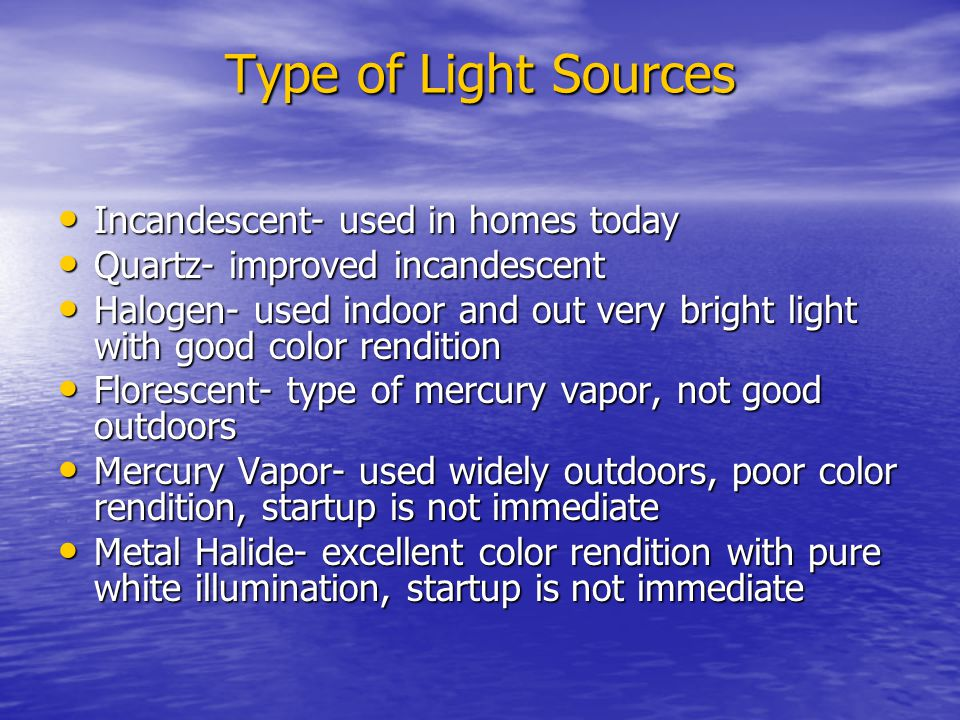 Type of Light Sources Incandescent- used in homes today Incandescent- used in homes today Quartz- improved incandescent Quartz- improved incandescent Halogen- used indoor and out very bright light with good color rendition Halogen- used indoor and out very bright light with good color rendition Florescent- type of mercury vapor, not good outdoors Florescent- type of mercury vapor, not good outdoors Mercury Vapor- used widely outdoors, poor color rendition, startup is not immediate Mercury Vapor- used widely outdoors, poor color rendition, startup is not immediate Metal Halide- excellent color rendition with pure white illumination, startup is not immediate Metal Halide- excellent color rendition with pure white illumination, startup is not immediate