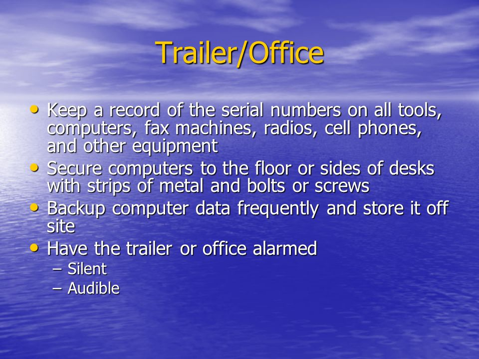 Trailer/Office Keep a record of the serial numbers on all tools, computers, fax machines, radios, cell phones, and other equipment Keep a record of the serial numbers on all tools, computers, fax machines, radios, cell phones, and other equipment Secure computers to the floor or sides of desks with strips of metal and bolts or screws Secure computers to the floor or sides of desks with strips of metal and bolts or screws Backup computer data frequently and store it off site Backup computer data frequently and store it off site Have the trailer or office alarmed Have the trailer or office alarmed –Silent –Audible