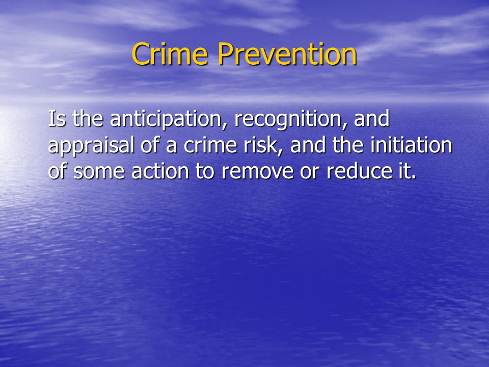 Crime Prevention Is the anticipation, recognition, and appraisal of a crime risk, and the initiation of some action to remove or reduce it.