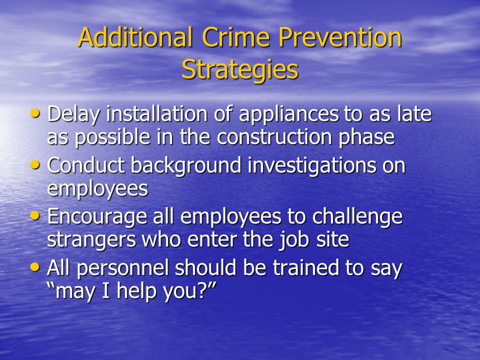 Additional Crime Prevention Strategies Delay installation of appliances to as late as possible in the construction phase Delay installation of appliances to as late as possible in the construction phase Conduct background investigations on employees Conduct background investigations on employees Encourage all employees to challenge strangers who enter the job site Encourage all employees to challenge strangers who enter the job site All personnel should be trained to say may I help you.