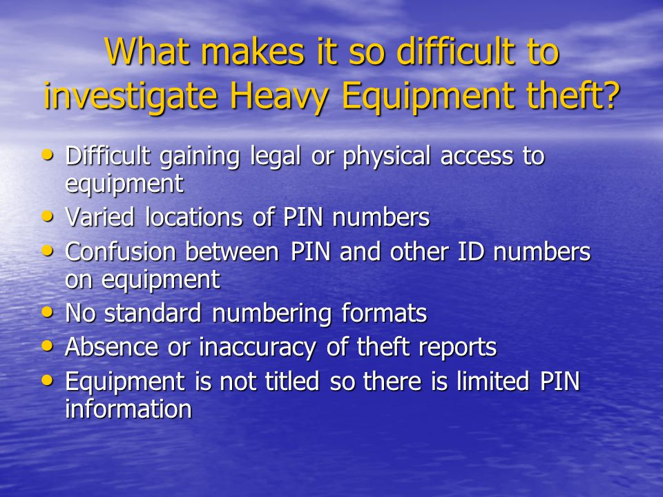 What makes it so difficult to investigate Heavy Equipment theft? Difficult gaining legal or physical access to equipment Difficult gaining legal or ph