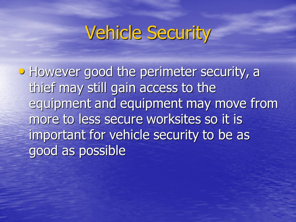 Vehicle Security However good the perimeter security, a thief may still gain access to the equipment and equipment may move from more to less secure worksites so it is important for vehicle security to be as good as possible However good the perimeter security, a thief may still gain access to the equipment and equipment may move from more to less secure worksites so it is important for vehicle security to be as good as possible