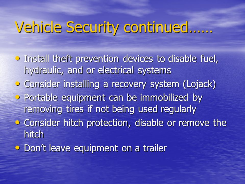 Vehicle Security continued…… Install theft prevention devices to disable fuel, hydraulic, and or electrical systems Install theft prevention devices to disable fuel, hydraulic, and or electrical systems Consider installing a recovery system (Lojack) Consider installing a recovery system (Lojack) Portable equipment can be immobilized by removing tires if not being used regularly Portable equipment can be immobilized by removing tires if not being used regularly Consider hitch protection, disable or remove the hitch Consider hitch protection, disable or remove the hitch Dont leave equipment on a trailer Dont leave equipment on a trailer