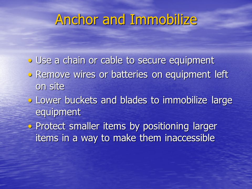 Anchor and Immobilize Use a chain or cable to secure equipmentUse a chain or cable to secure equipment Remove wires or batteries on equipment left on siteRemove wires or batteries on equipment left on site Lower buckets and blades to immobilize large equipmentLower buckets and blades to immobilize large equipment Protect smaller items by positioning larger items in a way to make them inaccessibleProtect smaller items by positioning larger items in a way to make them inaccessible