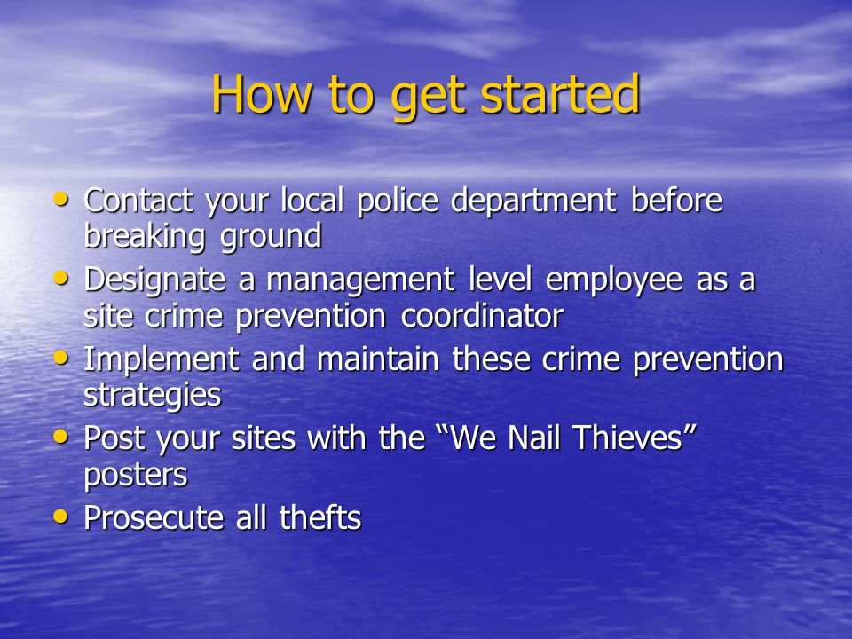 How to get started Contact your local police department before breaking ground Contact your local police department before breaking ground Designate a