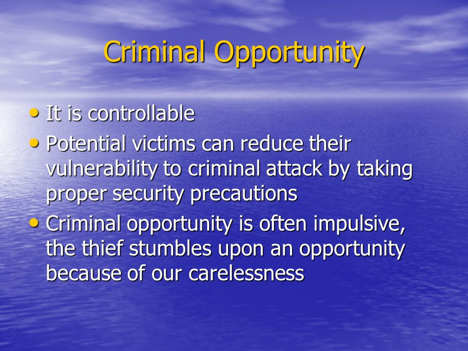 Criminal Opportunity It is controllable It is controllable Potential victims can reduce their vulnerability to criminal attack by taking proper security precautions Potential victims can reduce their vulnerability to criminal attack by taking proper security precautions Criminal opportunity is often impulsive, the thief stumbles upon an opportunity because of our carelessness Criminal opportunity is often impulsive, the thief stumbles upon an opportunity because of our carelessness