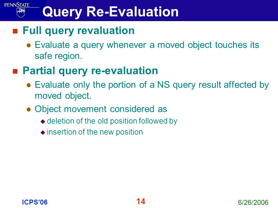 6/26/2006 14 ICPS'06 Full query revaluation Evaluate a query whenever a moved object touches its safe region. Partial query re-evaluation Evaluate onl