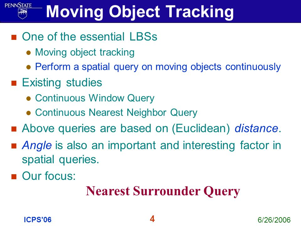 6/26/2006 4 ICPS'06 Moving Object Tracking One of the essential LBSs Moving object tracking Perform a spatial query on moving objects continuously Exi