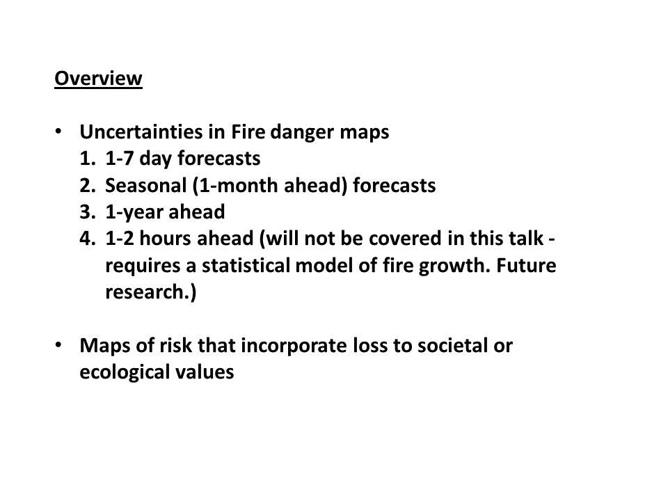 Overview Uncertainties in Fire danger maps 1.1-7 day forecasts 2.Seasonal (1-month ahead) forecasts 3.1-year ahead 4.1-2 hours ahead (will not be covered in this talk - requires a statistical model of fire growth.