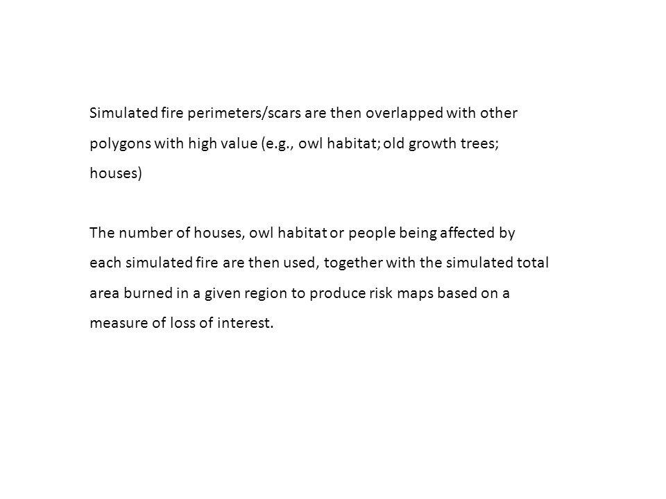 Simulated fire perimeters/scars are then overlapped with other polygons with high value (e.g., owl habitat; old growth trees; houses) The number of houses, owl habitat or people being affected by each simulated fire are then used, together with the simulated total area burned in a given region to produce risk maps based on a measure of loss of interest.